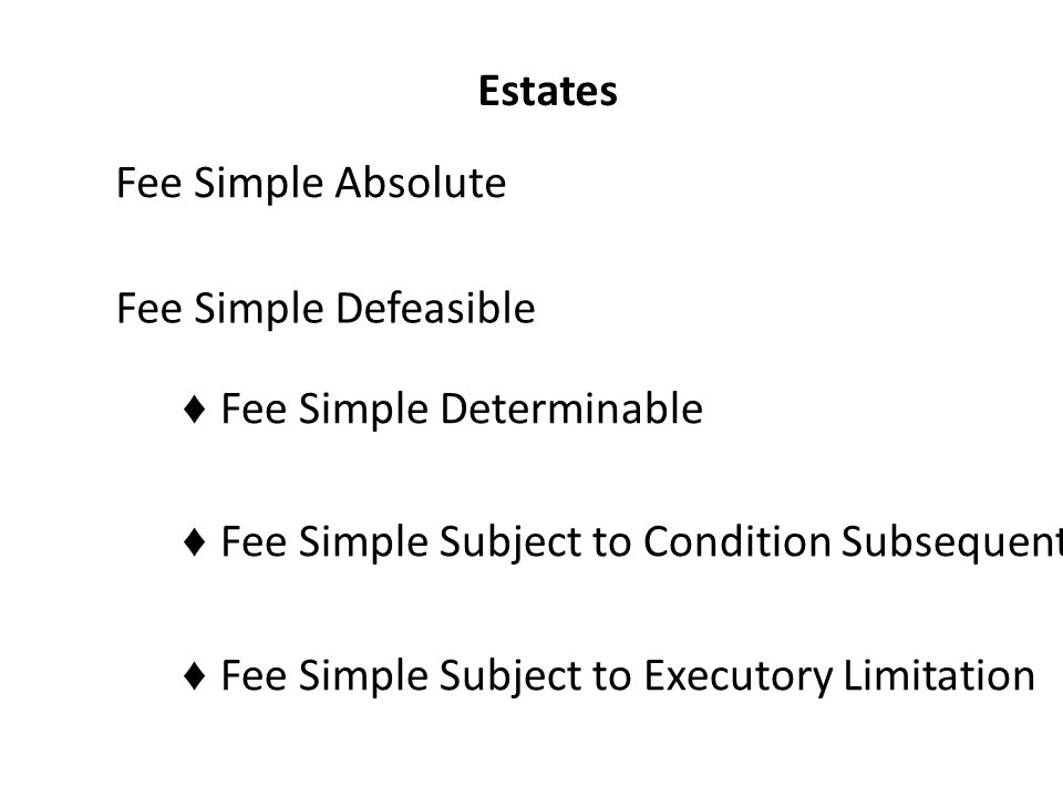 Estates Fee Simple Absolute Fee Simple Defeasible ♦ Fee Simple Determinable ♦ Fee Simple Subject to Condition Subsequent ♦ Fee Simple Subject to Executory Limitation