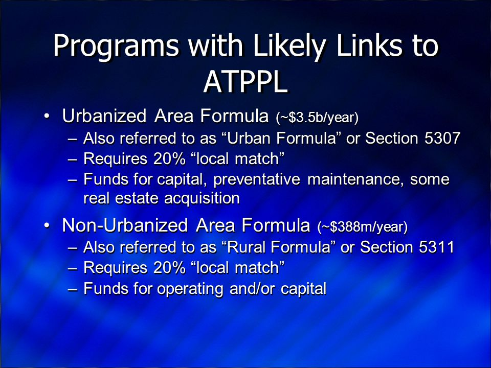Programs with Likely Links to ATPPL Urbanized Area Formula (~$3.5b/year) –Also referred to as Urban Formula or Section 5307 –Requires 20% local match –Funds for capital, preventative maintenance, some real estate acquisition Non-Urbanized Area Formula (~$388m/year) –Also referred to as Rural Formula or Section 5311 –Requires 20% local match –Funds for operating and/or capital Urbanized Area Formula (~$3.5b/year) –Also referred to as Urban Formula or Section 5307 –Requires 20% local match –Funds for capital, preventative maintenance, some real estate acquisition Non-Urbanized Area Formula (~$388m/year) –Also referred to as Rural Formula or Section 5311 –Requires 20% local match –Funds for operating and/or capital
