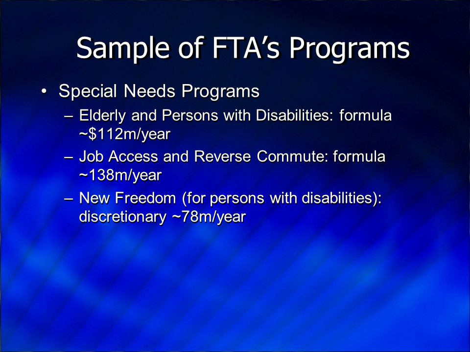 Sample of FTA's Programs Special Needs Programs –Elderly and Persons with Disabilities: formula ~$112m/year –Job Access and Reverse Commute: formula ~138m/year –New Freedom (for persons with disabilities): discretionary ~78m/year Special Needs Programs –Elderly and Persons with Disabilities: formula ~$112m/year –Job Access and Reverse Commute: formula ~138m/year –New Freedom (for persons with disabilities): discretionary ~78m/year