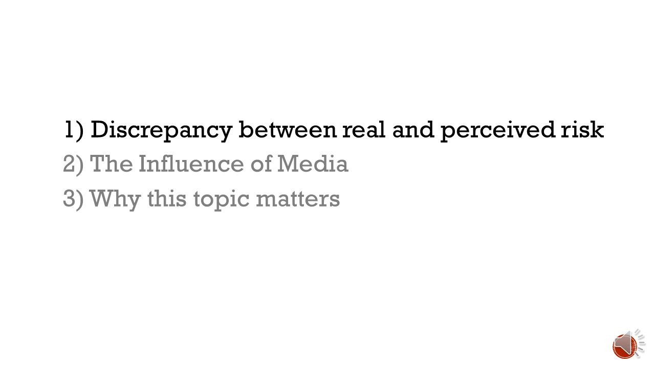 1) Discrepancy between real and perceived risk 2) The Influence of Media 3) Why this topic matters