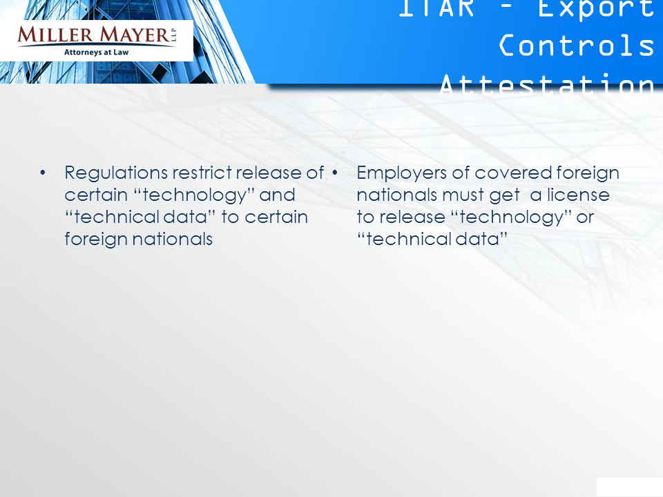 ITAR – Export Controls Attestation Regulations restrict release of certain technology and technical data to certain foreign nationals Employers of covered foreign nationals must get a license to release technology or technical data