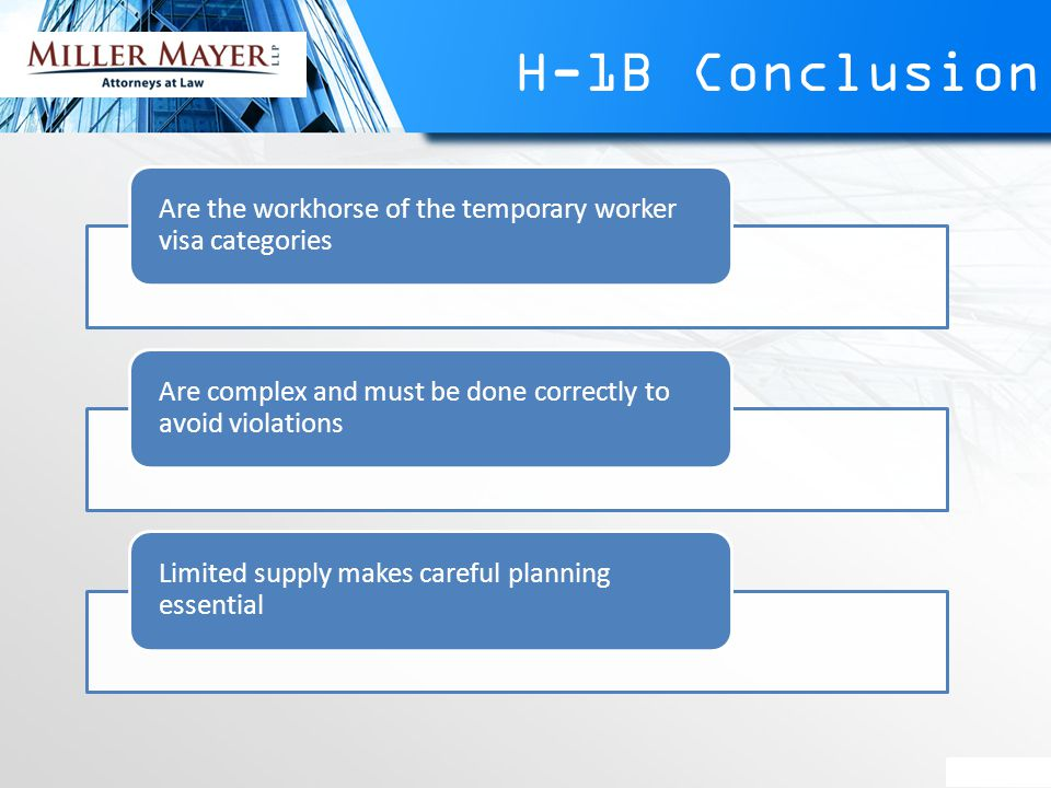 H-1B Conclusion Are the workhorse of the temporary worker visa categories Are complex and must be done correctly to avoid violations Limited supply makes careful planning essential