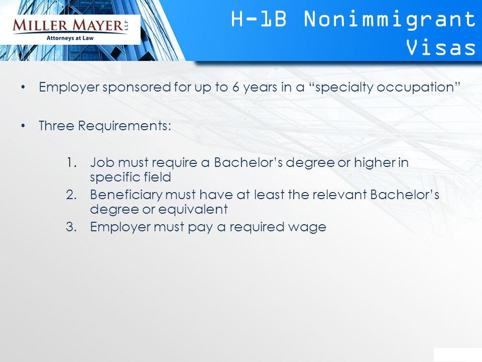 H-1B Nonimmigrant Visas Employer sponsored for up to 6 years in a specialty occupation Three Requirements: 1.Job must require a Bachelor's degree or higher in specific field 2.Beneficiary must have at least the relevant Bachelor's degree or equivalent 3.Employer must pay a required wage