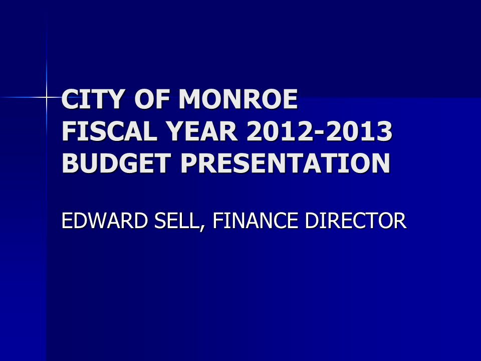 CITY OF MONROE FISCAL YEAR 2012-2013 BUDGET PRESENTATION EDWARD SELL, FINANCE DIRECTOR