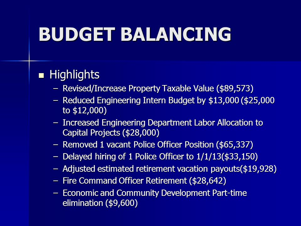 BUDGET BALANCING Highlights Highlights –Revised/Increase Property Taxable Value ($89,573) –Reduced Engineering Intern Budget by $13,000 ($25,000 to $12,000) –Increased Engineering Department Labor Allocation to Capital Projects ($28,000) –Removed 1 vacant Police Officer Position ($65,337) –Delayed hiring of 1 Police Officer to 1/1/13($33,150) –Adjusted estimated retirement vacation payouts($19,928) –Fire Command Officer Retirement ($28,642) –Economic and Community Development Part-time elimination ($9,600)