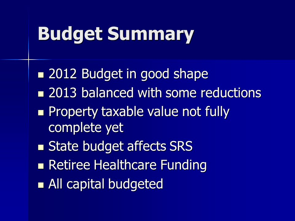 Budget Summary 2012 Budget in good shape 2012 Budget in good shape 2013 balanced with some reductions 2013 balanced with some reductions Property taxable value not fully complete yet Property taxable value not fully complete yet State budget affects SRS State budget affects SRS Retiree Healthcare Funding Retiree Healthcare Funding All capital budgeted All capital budgeted