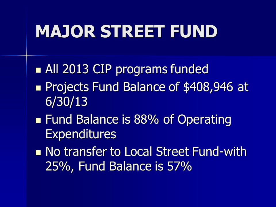 MAJOR STREET FUND All 2013 CIP programs funded All 2013 CIP programs funded Projects Fund Balance of $408,946 at 6/30/13 Projects Fund Balance of $408,946 at 6/30/13 Fund Balance is 88% of Operating Expenditures Fund Balance is 88% of Operating Expenditures No transfer to Local Street Fund-with 25%, Fund Balance is 57% No transfer to Local Street Fund-with 25%, Fund Balance is 57%