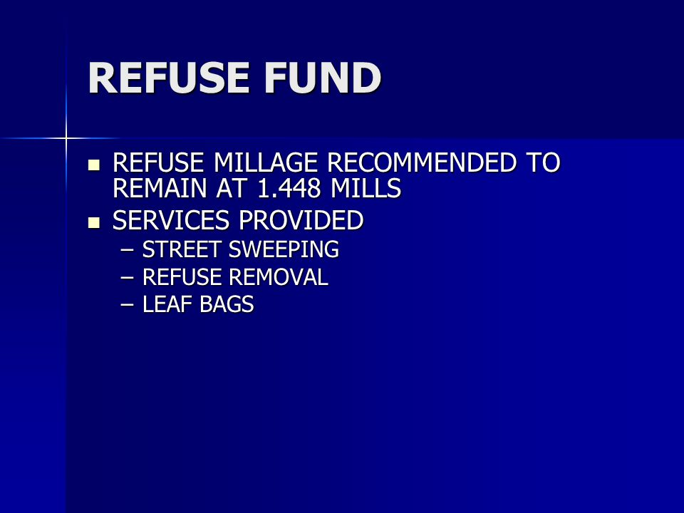 REFUSE FUND REFUSE MILLAGE RECOMMENDED TO REMAIN AT 1.448 MILLS REFUSE MILLAGE RECOMMENDED TO REMAIN AT 1.448 MILLS SERVICES PROVIDED SERVICES PROVIDED –STREET SWEEPING –REFUSE REMOVAL –LEAF BAGS