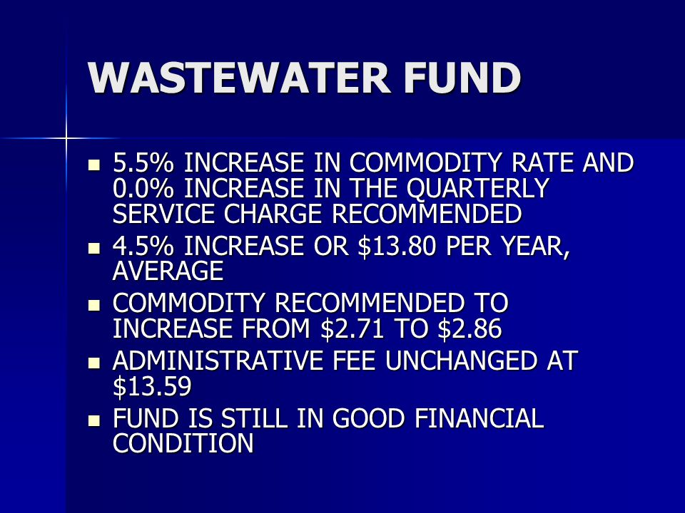 WASTEWATER FUND 5.5% INCREASE IN COMMODITY RATE AND 0.0% INCREASE IN THE QUARTERLY SERVICE CHARGE RECOMMENDED 5.5% INCREASE IN COMMODITY RATE AND 0.0% INCREASE IN THE QUARTERLY SERVICE CHARGE RECOMMENDED 4.5% INCREASE OR $13.80 PER YEAR, AVERAGE 4.5% INCREASE OR $13.80 PER YEAR, AVERAGE COMMODITY RECOMMENDED TO INCREASE FROM $2.71 TO $2.86 COMMODITY RECOMMENDED TO INCREASE FROM $2.71 TO $2.86 ADMINISTRATIVE FEE UNCHANGED AT $13.59 ADMINISTRATIVE FEE UNCHANGED AT $13.59 FUND IS STILL IN GOOD FINANCIAL CONDITION FUND IS STILL IN GOOD FINANCIAL CONDITION