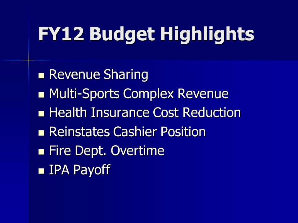 FY12 Budget Highlights Revenue Sharing Revenue Sharing Multi-Sports Complex Revenue Multi-Sports Complex Revenue Health Insurance Cost Reduction Health Insurance Cost Reduction Reinstates Cashier Position Reinstates Cashier Position Fire Dept.