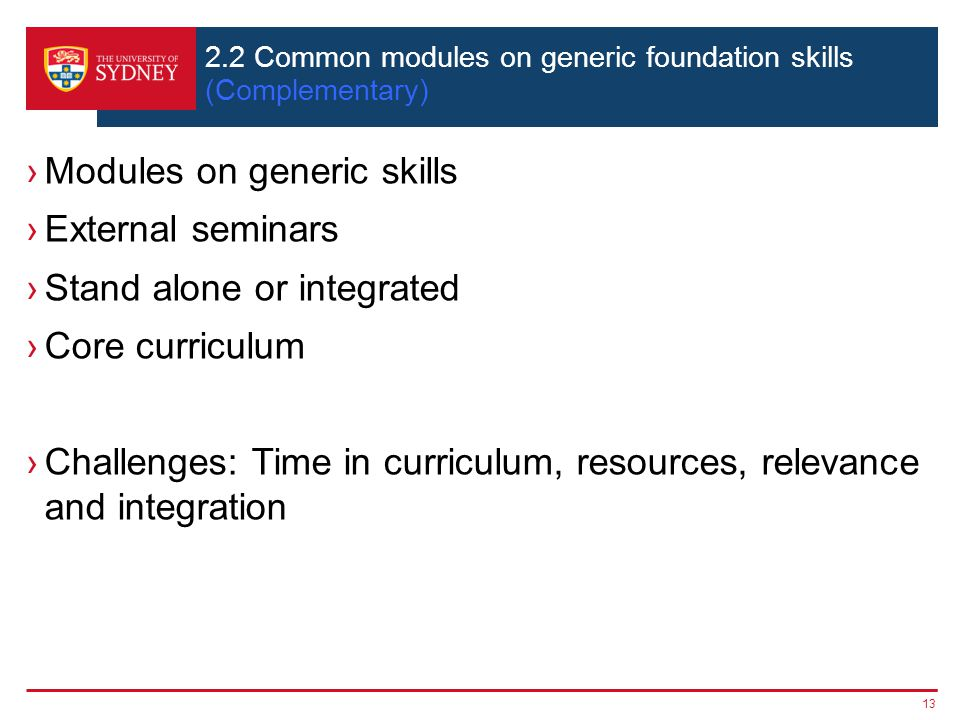 13 2.2 Common modules on generic foundation skills (Complementary) ›Modules on generic skills ›External seminars ›Stand alone or integrated ›Core curriculum ›Challenges: Time in curriculum, resources, relevance and integration