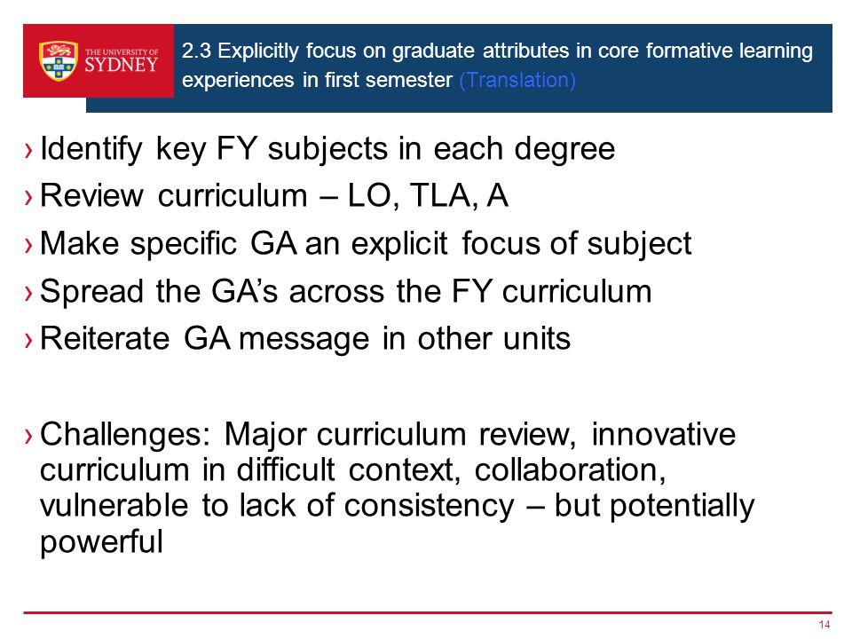 14 2.3 Explicitly focus on graduate attributes in core formative learning experiences in first semester (Translation) ›Identify key FY subjects in each degree ›Review curriculum – LO, TLA, A ›Make specific GA an explicit focus of subject ›Spread the GA's across the FY curriculum ›Reiterate GA message in other units ›Challenges: Major curriculum review, innovative curriculum in difficult context, collaboration, vulnerable to lack of consistency – but potentially powerful