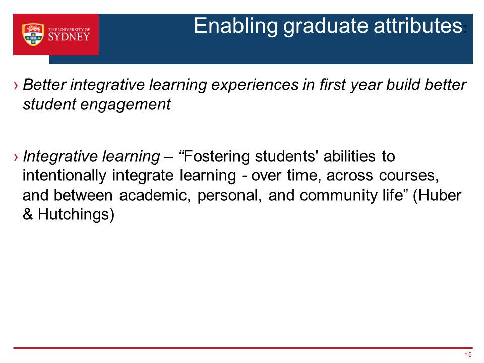Enabling graduate attributes : ›Better integrative learning experiences in first year build better student engagement ›Integrative learning – Fostering students abilities to intentionally integrate learning - over time, across courses, and between academic, personal, and community life (Huber & Hutchings) 16