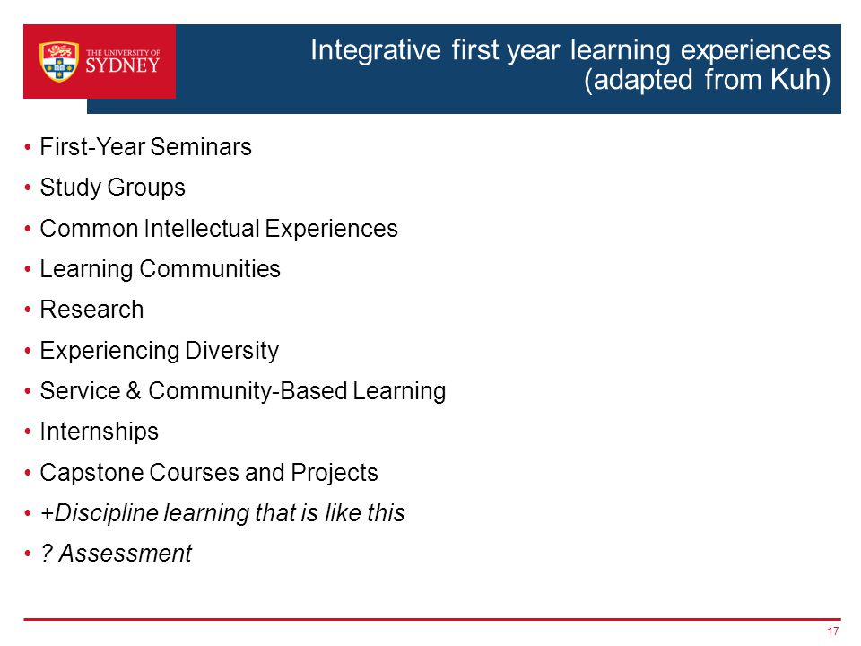 Integrative first year learning experiences (adapted from Kuh) First-Year Seminars Study Groups Common Intellectual Experiences Learning Communities Research Experiencing Diversity Service & Community-Based Learning Internships Capstone Courses and Projects +Discipline learning that is like this .
