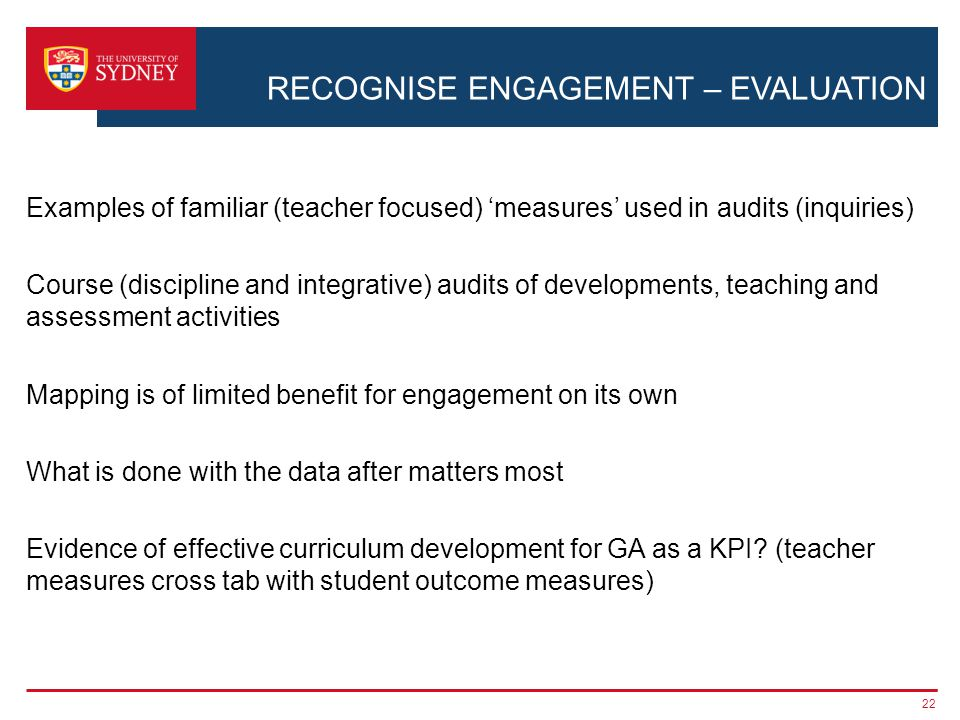 RECOGNISE ENGAGEMENT – EVALUATION Examples of familiar (teacher focused) 'measures' used in audits (inquiries) Course (discipline and integrative) audits of developments, teaching and assessment activities Mapping is of limited benefit for engagement on its own What is done with the data after matters most Evidence of effective curriculum development for GA as a KPI.