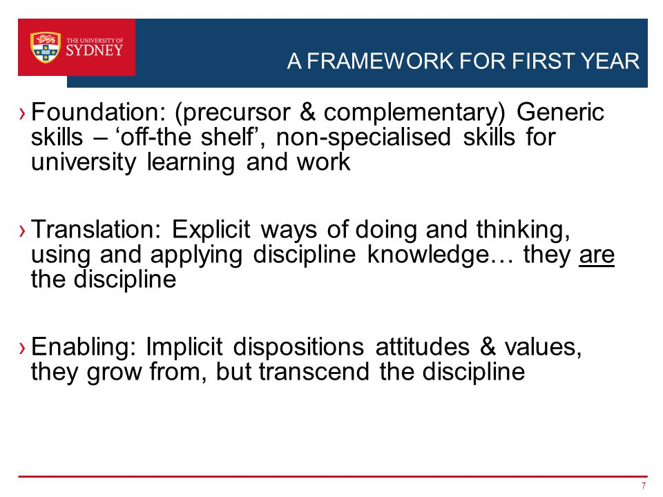 A FRAMEWORK FOR FIRST YEAR ›Foundation: (precursor & complementary) Generic skills – 'off-the shelf', non-specialised skills for university learning and work ›Translation: Explicit ways of doing and thinking, using and applying discipline knowledge… they are the discipline ›Enabling: Implicit dispositions attitudes & values, they grow from, but transcend the discipline 7