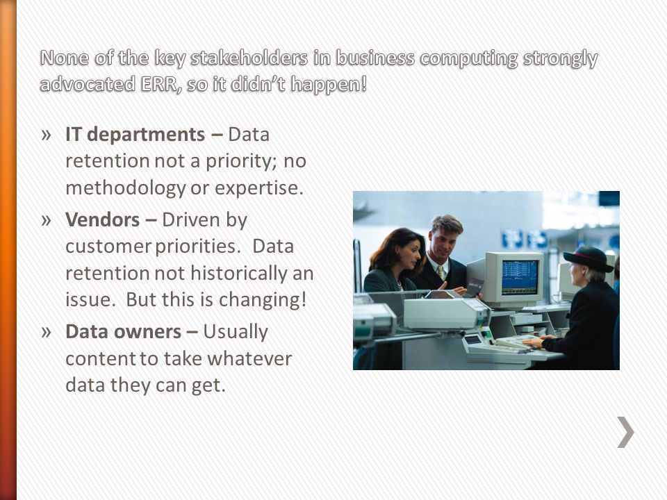 » IT departments – Data retention not a priority; no methodology or expertise.