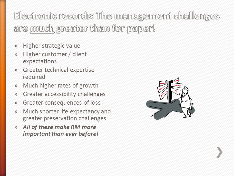 » Higher strategic value » Higher customer / client expectations » Greater technical expertise required » Much higher rates of growth » Greater accessibility challenges » Greater consequences of loss » Much shorter life expectancy and greater preservation challenges » All of these make RM more important than ever before!