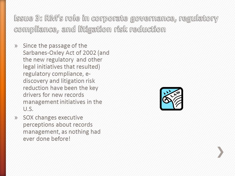 » Since the passage of the Sarbanes-Oxley Act of 2002 (and the new regulatory and other legal initiatives that resulted) regulatory compliance, e- discovery and litigation risk reduction have been the key drivers for new records management initiatives in the U.S.