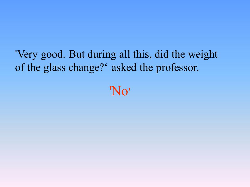 Very good. But during all this, did the weight of the glass change ' asked the professor. No