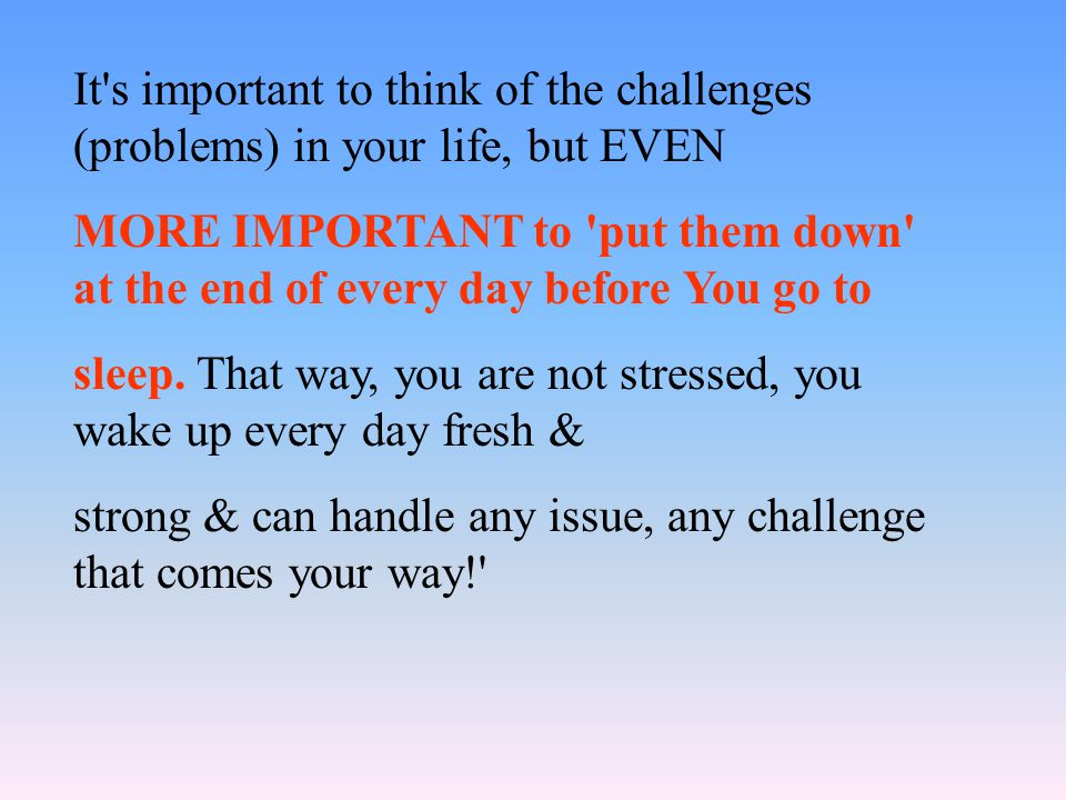It s important to think of the challenges (problems) in your life, but EVEN MORE IMPORTANT to put them down at the end of every day before You go to sleep.