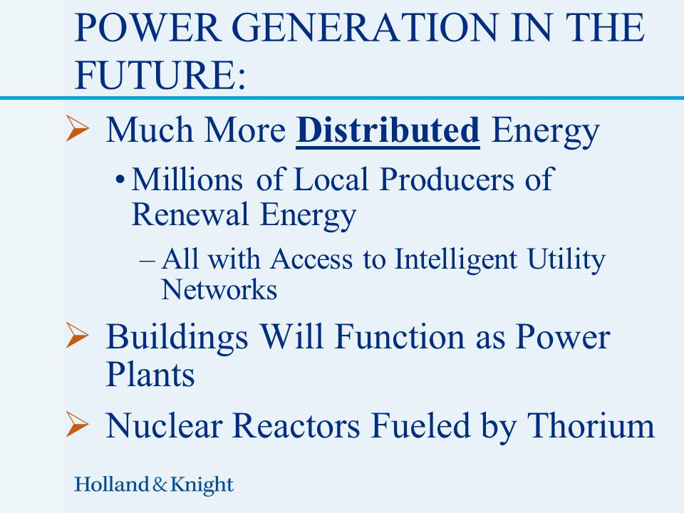  Much More Distributed Energy Millions of Local Producers of Renewal Energy –All with Access to Intelligent Utility Networks  Buildings Will Function as Power Plants  Nuclear Reactors Fueled by Thorium POWER GENERATION IN THE FUTURE: