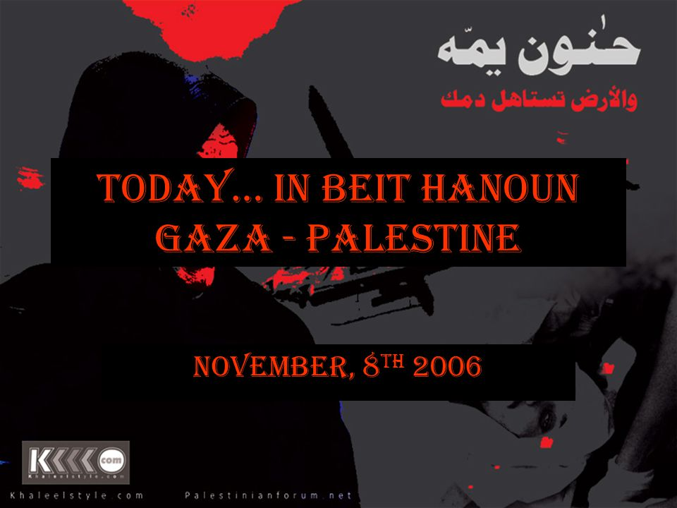 Today… In Beit Hanoun Gaza - Palestine November, 8 th 2006