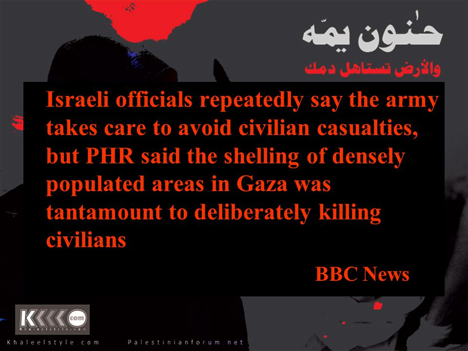 Israeli officials repeatedly say the army takes care to avoid civilian casualties, but PHR said the shelling of densely populated areas in Gaza was tantamount to deliberately killing civilians BBC News