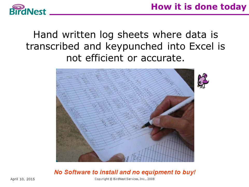 April 10, 2015 Copyright © BirdNest Services, Inc., 2008 How it is done today Hand written log sheets where data is transcribed and keypunched into Excel is not efficient or accurate.