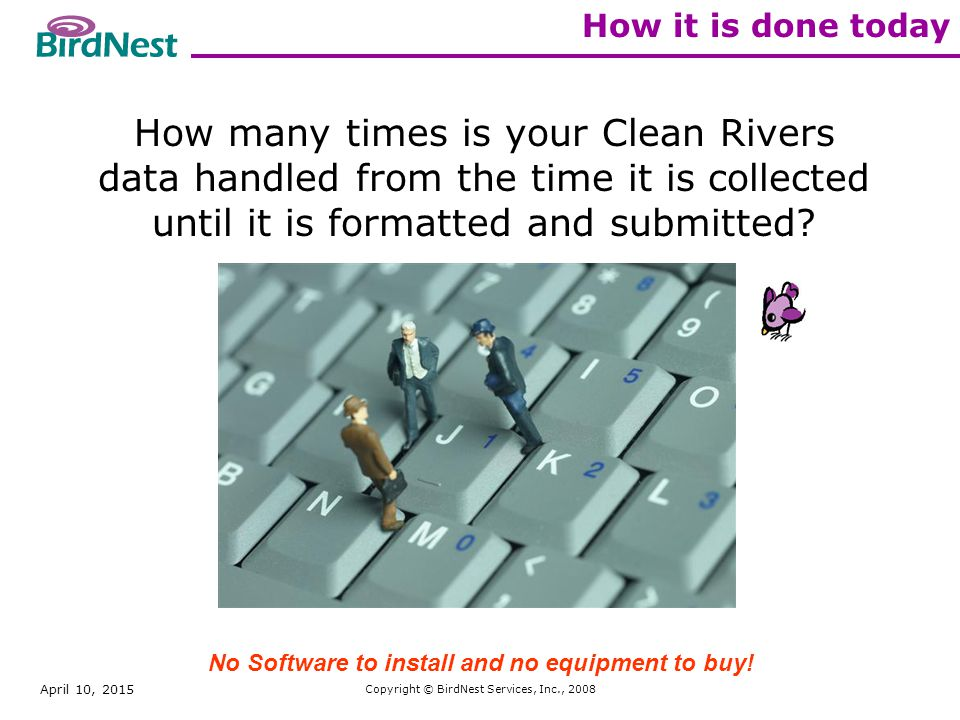 April 10, 2015 Copyright © BirdNest Services, Inc., 2008 How it is done today How many times is your Clean Rivers data handled from the time it is collected until it is formatted and submitted.