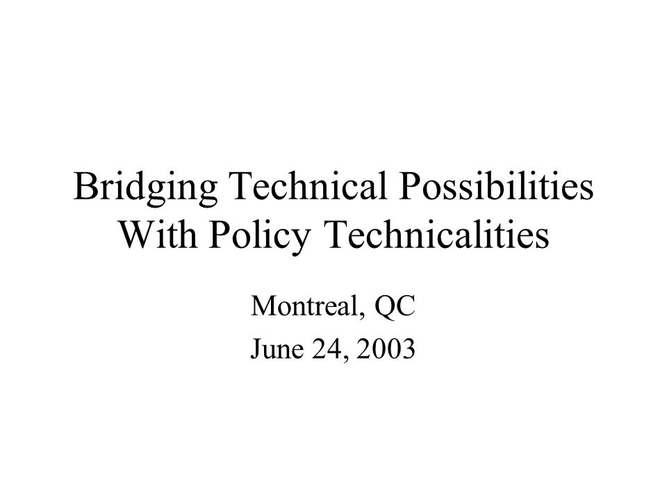 Bridging Technical Possibilities With Policy Technicalities Montreal, QC June 24, 2003