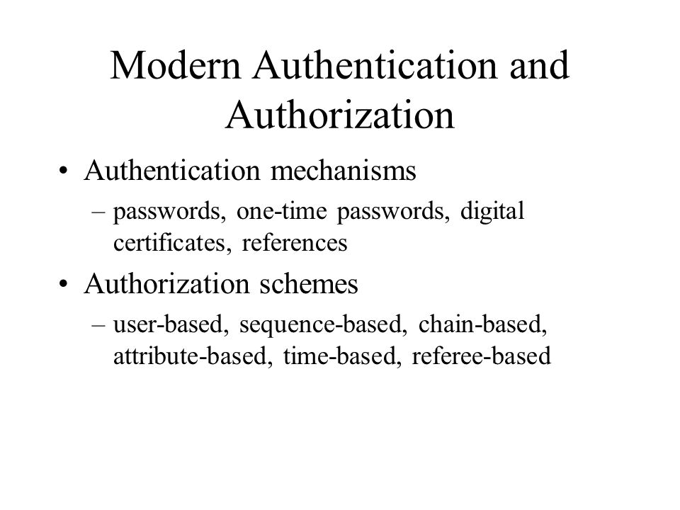 Modern Authentication and Authorization Authentication mechanisms –passwords, one-time passwords, digital certificates, references Authorization schemes –user-based, sequence-based, chain-based, attribute-based, time-based, referee-based