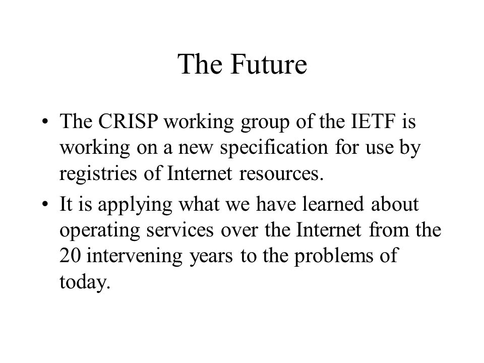 The Future The CRISP working group of the IETF is working on a new specification for use by registries of Internet resources.