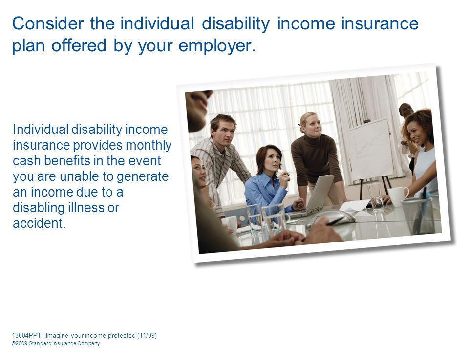 13604PPT Imagine your income protected (11/09) ©2009 Standard Insurance Company Consider the individual disability income insurance plan offered by your employer.