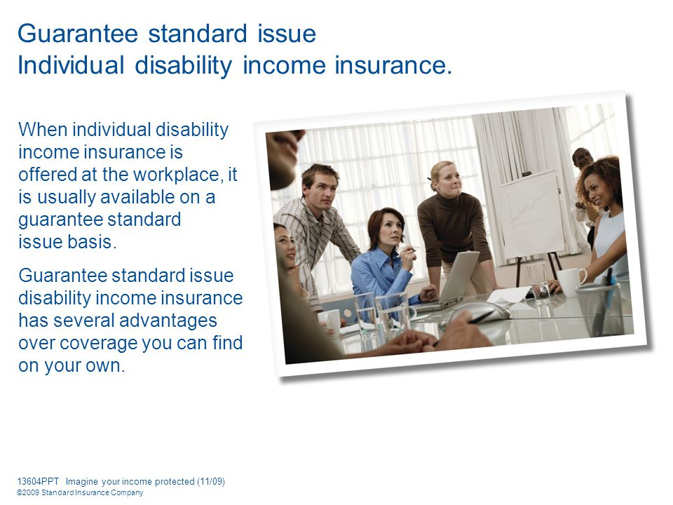 13604PPT Imagine your income protected (11/09) ©2009 Standard Insurance Company Guarantee standard issue Individual disability income insurance.