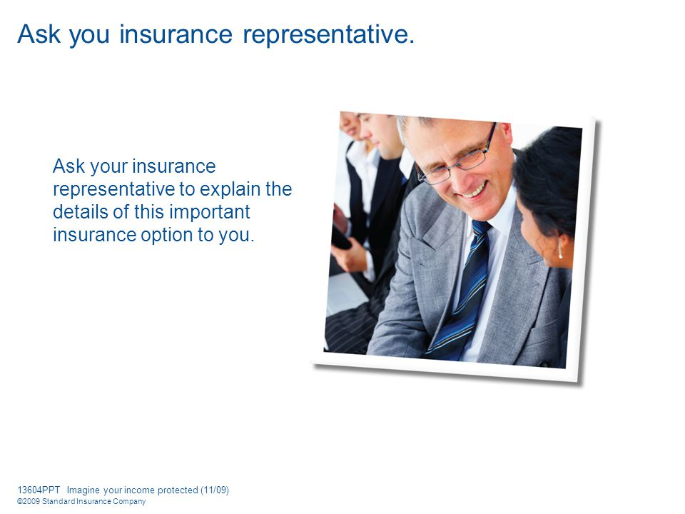 13604PPT Imagine your income protected (11/09) ©2009 Standard Insurance Company Ask you insurance representative.