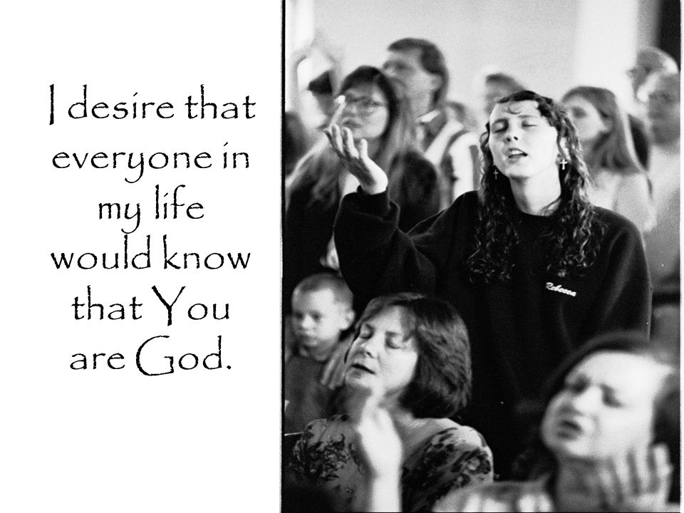 I desire that everyone in my life would know that You are God.