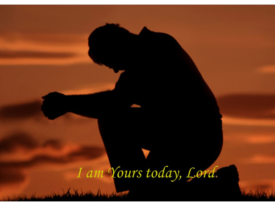 I am Yours today, Lord.