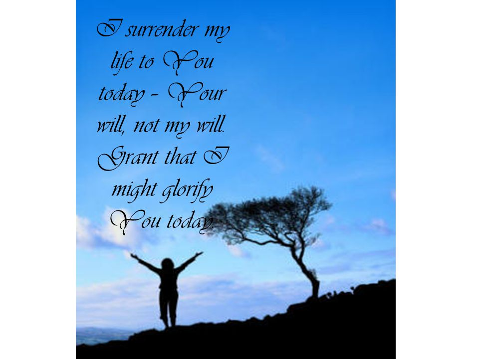 I surrender my life to You today – Your will, not my will. Grant that I might glorify You today.