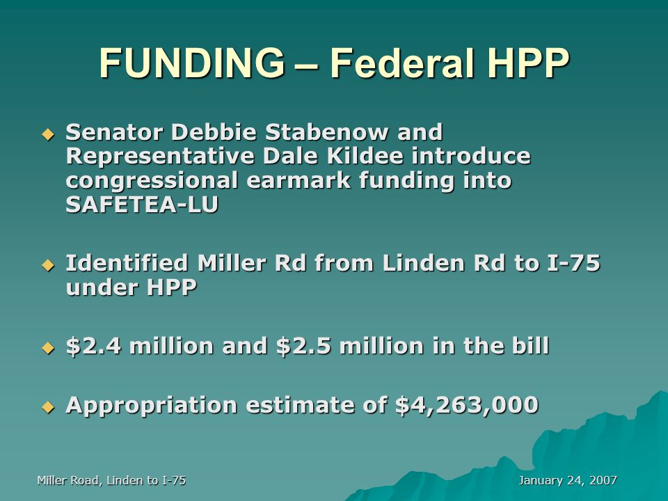 January 24, 2007 Miller Road, Linden to I-75 FUNDING – Federal HPP  Senator Debbie Stabenow and Representative Dale Kildee introduce congressional earmark funding into SAFETEA-LU  Identified Miller Rd from Linden Rd to I-75 under HPP  $2.4 million and $2.5 million in the bill  Appropriation estimate of $4,263,000