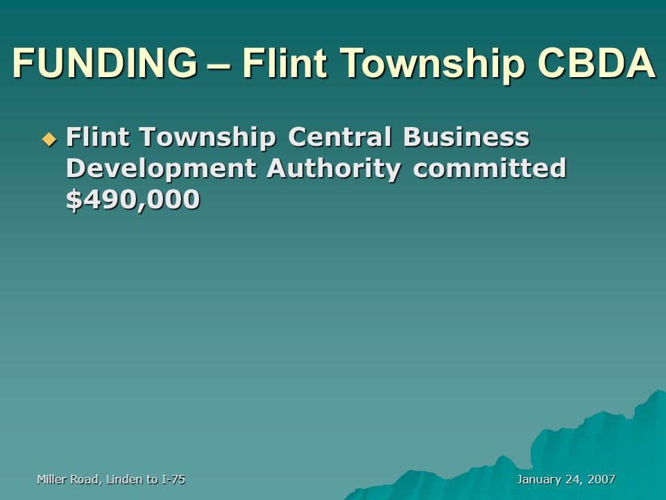 January 24, 2007 Miller Road, Linden to I-75 FUNDING – Flint Township CBDA  Flint Township Central Business Development Authority committed $490,000