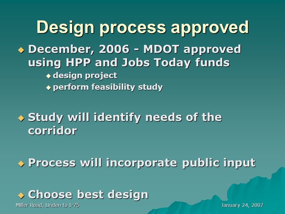 January 24, 2007 Miller Road, Linden to I-75 Design process approved  December, 2006 - MDOT approved using HPP and Jobs Today funds  design project  perform feasibility study  Study will identify needs of the corridor  Process will incorporate public input  Choose best design