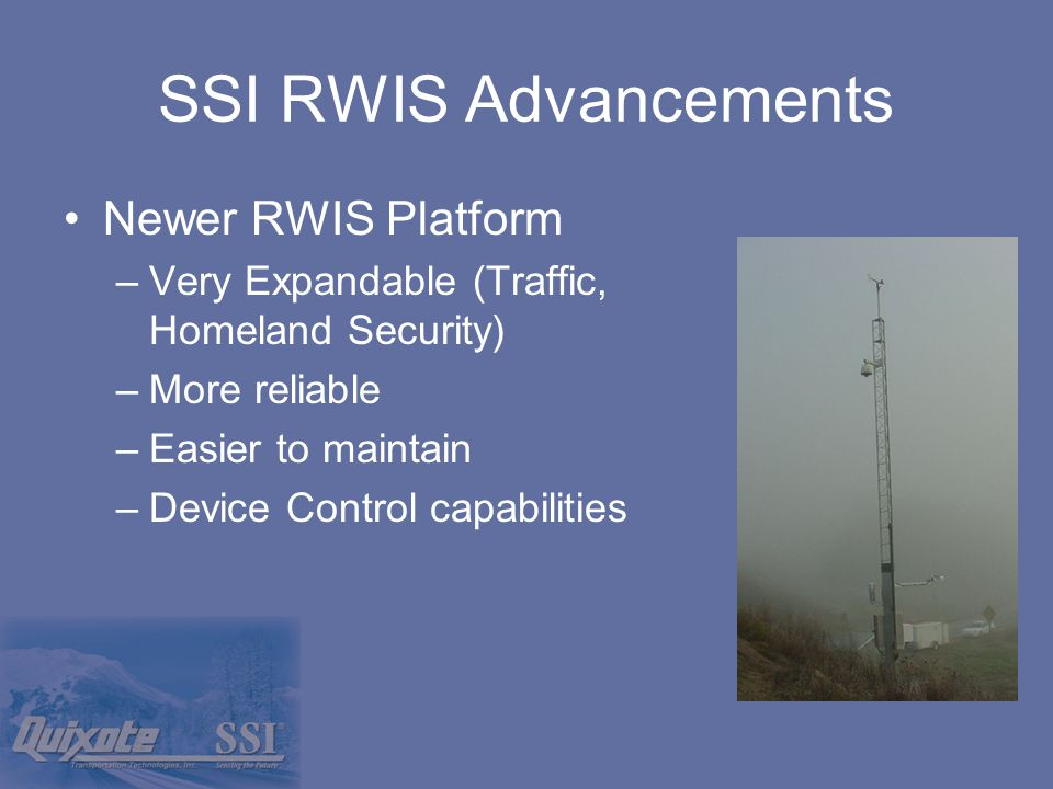 SSI RWIS Advancements Newer RWIS Platform –Very Expandable (Traffic, Homeland Security) –More reliable –Easier to maintain –Device Control capabilities