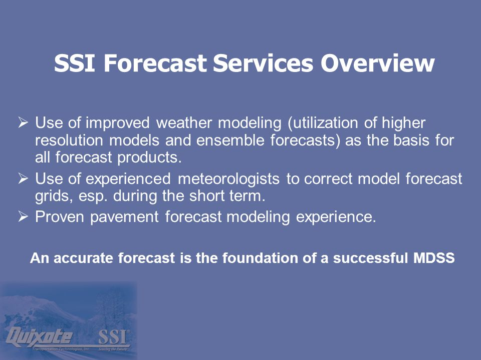 SSI Forecast Services Overview  Use of improved weather modeling (utilization of higher resolution models and ensemble forecasts) as the basis for all forecast products.
