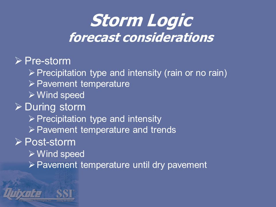 Storm Logic forecast considerations  Pre-storm  Precipitation type and intensity (rain or no rain)  Pavement temperature  Wind speed  During storm  Precipitation type and intensity  Pavement temperature and trends  Post-storm  Wind speed  Pavement temperature until dry pavement