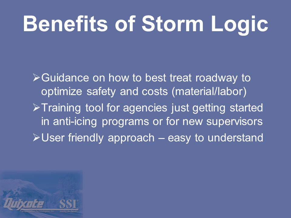  Guidance on how to best treat roadway to optimize safety and costs (material/labor)  Training tool for agencies just getting started in anti-icing programs or for new supervisors  User friendly approach – easy to understand Benefits of Storm Logic