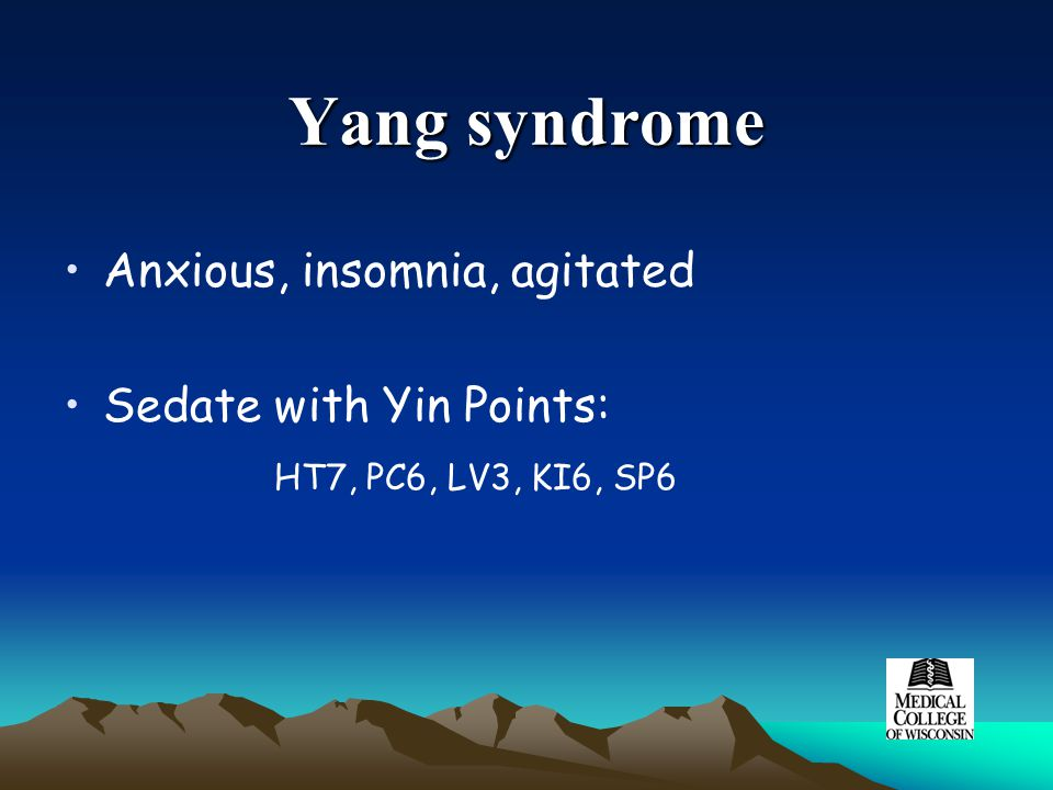 Yang syndrome Anxious, insomnia, agitated Sedate with Yin Points: HT7, PC6, LV3, KI6, SP6