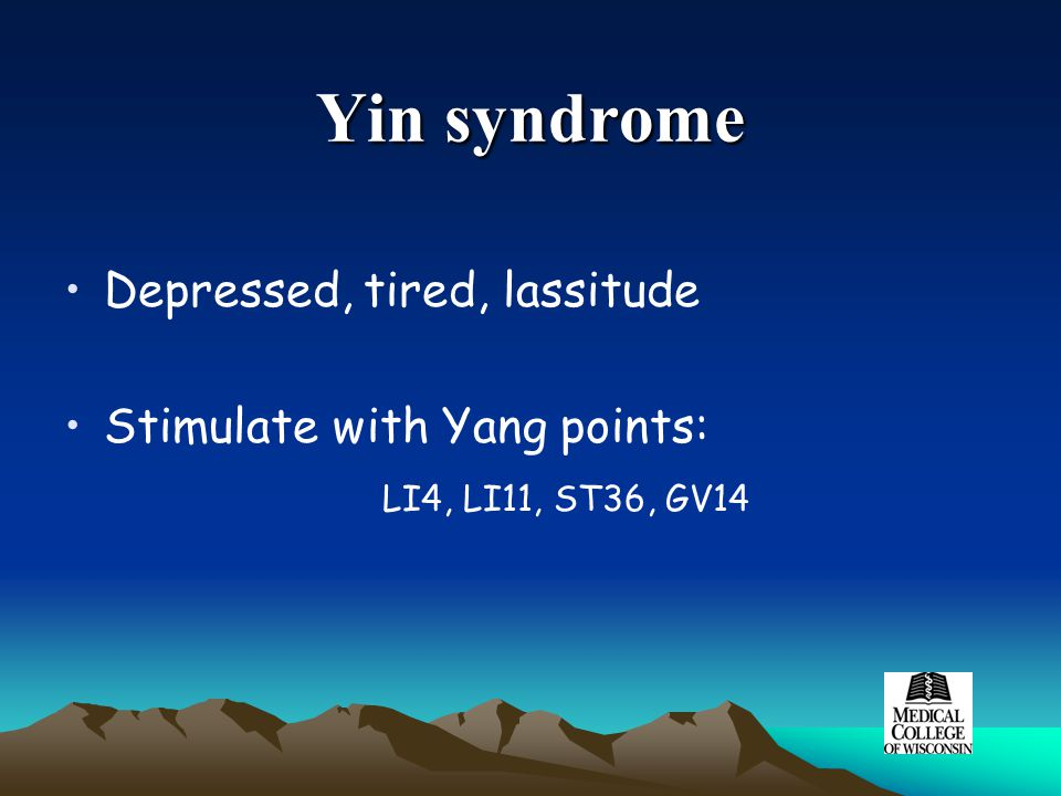 Yin syndrome Depressed, tired, lassitude Stimulate with Yang points: LI4, LI11, ST36, GV14