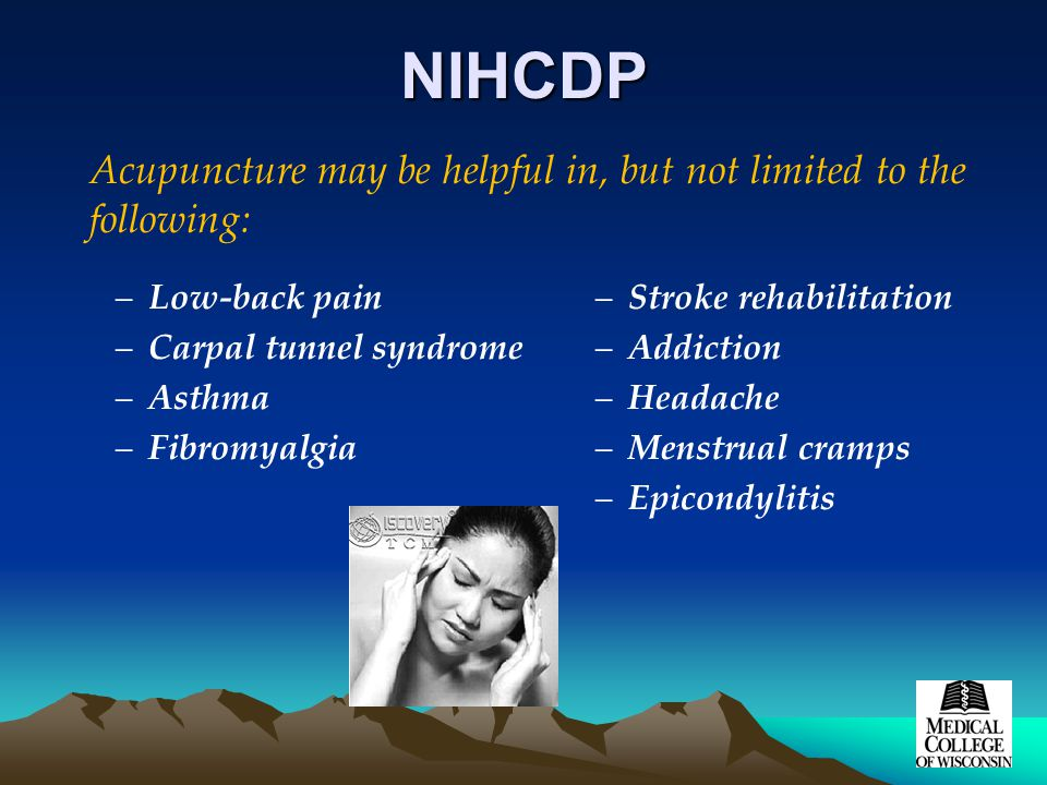 NIHCDP –Low-back pain –Carpal tunnel syndrome –Asthma –Fibromyalgia –Stroke rehabilitation –Addiction –Headache –Menstrual cramps –Epicondylitis Acupuncture may be helpful in, but not limited to the following:
