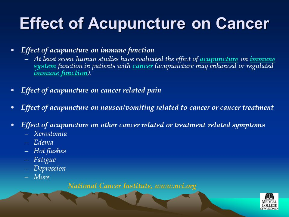 Effect of Acupuncture on Cancer Effect of acupuncture on immune function –At least seven human studies have evaluated the effect of acupuncture on immune system function in patients with cancer (acupuncture may enhanced or regulated immune function).acupunctureimmune systemcancer immune function Effect of acupuncture on cancer related pain Effect of acupuncture on nausea/vomiting related to cancer or cancer treatment Effect of acupuncture on other cancer related or treatment related symptoms –Xerostomia –Edema –Hot flashes –Fatigue –Depression –More National Cancer Institute, www.nci.org